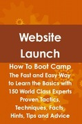 Website Launch How To Boot Camp: The Fast and Easy Way to Learn the Basics with 150 World Class Experts Proven Tactics, Techniques, Facts, Hints, Tips
