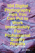 104 Digital Photography Tips You Can Put to Work Immediately For Professional Quality Results - and Much More
