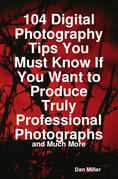 104 Digital Photography Tips You Must Know If You Want to Produce Truly Professional Photographs - and Much More