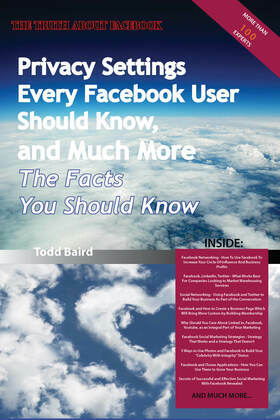 The Truth About Facebook - Privacy Settings Every Facebook User Should Know, and Much More - The Facts You Should Know