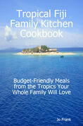 Tropical Fiji Family Kitchen Cookbook: Budget-Friendly Meals from the Tropics Your Whole Family Will Love