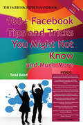 The Truth About Facebook 100+ Facebook Tips and Tricks You Might Not Know, and Much More - The Facts You Should Know