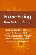 Franchising How To Boot Camp: The Fast and Easy Way to Learn the Basics with 241 World Class Experts Proven Tactics, Techniques, Facts, Hints, Tips an