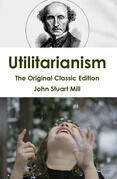 Utilitarianism - The Original Classic Edition