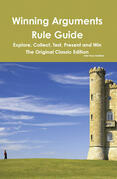 Winning Arguments Rule Guide: Explore, Collect, Test, Present and Win - The Original Classic Edition