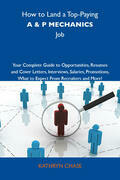 How to Land a Top-Paying A & P mechanics Job: Your Complete Guide to Opportunities, Resumes and Cover Letters, Interviews, Salaries, Promotions, What