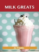 Milk Greats: Delicious Milk Recipes, The Top 100 Milk Recipes