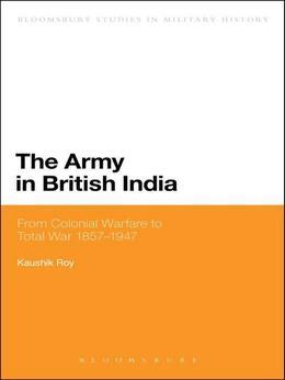 The Army in British India: From Colonial Warfare to Total War 1857 - 1947