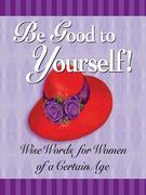 Be Good to Yourself: Wise Words for Women of a Certain Age
