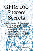 GPRS 100 Success Secrets - 100 Most Asked Questions: The Missing General Packet Radio Service (GPRS) and Global System for Mobile Communications (GSM)