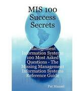 MIS 100 Success Secrets - Management Information Systems 100 Most Asked Questions: The Missing Management Information Systems Reference Guide