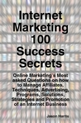Internet Marketing 100 Success Secrets - Online Marketing's Most asked Questions on how to Manage Affiliates, Techniques, Advertising, Programs, Solut