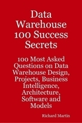 Data Warehouse 100 Success Secrets - 100 most Asked questions on Data Warehouse Design, Projects, Business Intelligence, Architecture, Software and Mo