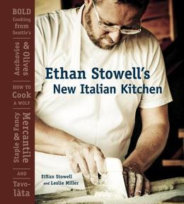 Ethan Stowell's New Italian Kitchen: Bold Cooking from Seattle's Anchovies & Olives, How to Cook a Wolf, Staple & Fancy Mercantile, and Tavolata