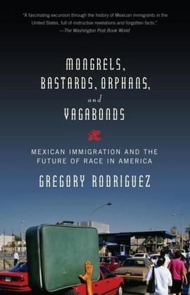 Mongrels, Bastards, Orphans, and Vagabonds: Mexican Immigration and the Future of Race in America