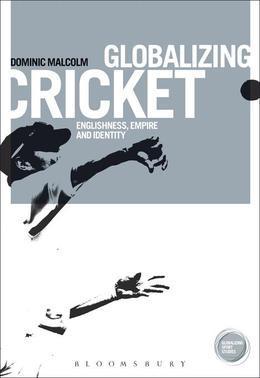Globalizing Cricket: Englishness, Empire and Identity