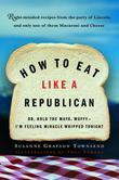 How to Eat Like a Republican: Or, Hold the Mayo, Muffy--I'm Feeling Miracle Whipped Tonight