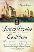 Jewish Pirates of the Caribbean: How a Generation of Swashbuckling Jews Carved Out an Empire in the New World inTheir Quest for Treasure, Religious Fr