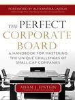 The Perfect Corporate Board:  A Handbook for Mastering the Unique Challenges of Small-Cap Companies