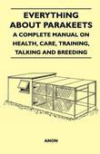 Everything about Parakeets - A Complete Manual on Health, Care, Training, Talking and Breeding