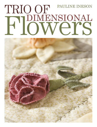 Trio of Dimensional Flowers: Create 3 beautiful three-dimentional flowers using machine quilting, patchwork and applique techniques