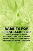 Rabbits for Flesh and Fur - With Information on Breeding, Varieties, Housing and Other Aspects of Rabbit Farming on a Smallholding