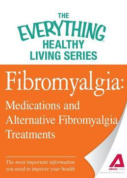 Fibromyalgia: Medications and Alternative Fibromyalgia Treatments: The most important information you need to improve your health