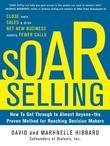 SOAR Selling: How To Get Through to Almost Anyone-the Proven Method for Reaching Decision Makers