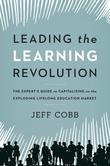 Leading the Learning Revolution: The Expert's Guide to Capitalizing on the Exploding Lifelong Education Market