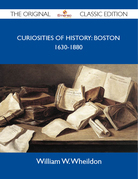 Curiosities Of History: Boston 1630-1880 - The Original Classic Edition