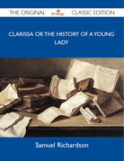 Clarissa Or The History Of A Young Lady - The Original Classic Edition