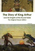 The Story of King Arthur and His Knights of the Round Table - The Original Classic Edition
