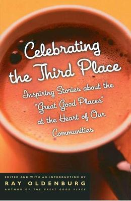 Celebrating the Third Place: Inspiring Stories About the Great Good Places at the Heart of Our Communities