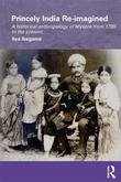 Princely India Re-Imagined: A Historical Anthropology of Mysore from 1799 to the Present