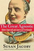 The Great Agnostic: Robert Ingersoll and American Freethought