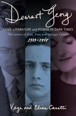 """Dearest Georg"": Love, Literature, and Power in Dark Times: The Letters of Elias, Veza, and Georges Canetti, 1933-1948"
