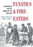 Fanatics and Fire-eaters: Newspapers and the Coming of the Civil War