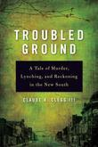 Troubled Ground: A Tale of Murder, Lynching, and Reckoning in the New South