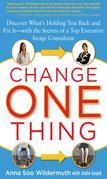 Change One Thing: Discover What's Holding You Back – and Fix It – With the Secrets of a Top Executive Image Consultant