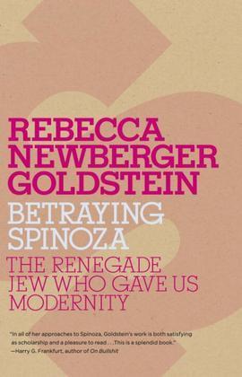 Betraying Spinoza: The Renegade Jew Who Gave Us Modernity