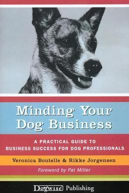 Minding Your Dog Business: A Practical Guide to Business Success for Dog Professionals
