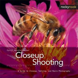 Closeup Shooting: A Guide to Closeup, Tabletop and Macro Photography