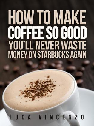 How to Make Coffee So Good You'll Never Waste Money on Starbucks Again