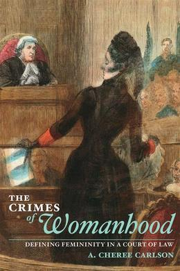 The Crimes of Womanhood: Defining Femininity in a Court of Law