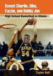 Sweet Charlie, Dike, Cazzie, and Bobby Joe: High School Basketball in Illinois