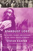 Stardust Lost: The Triumph, Tragedy, and Meshugas of the Yiddish Theater in America