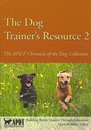 The Dog Trainer's Resource 2: The APDT Chronicle of the Dog Collection