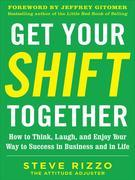 Get Your SHIFT Together: How to Think, Laugh, and Enjoy Your Way to Success in Business and in Life