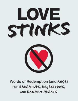 Love Stinks: Words of Redemption (and Rage) for Break-Ups, Rejections, and Broken Hearts