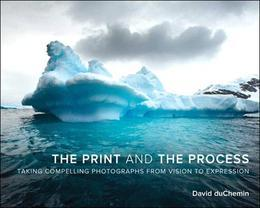 The Print and the Process: Taking Compelling Photographs from Vision to Expression, 1/e